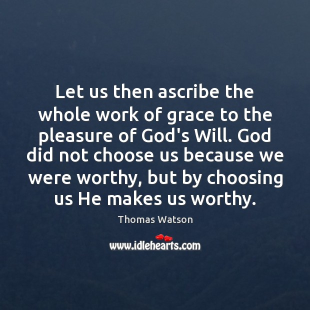 Let us then ascribe the whole work of grace to the pleasure Thomas Watson Picture Quote