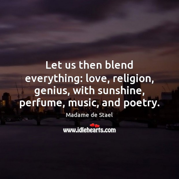 Let us then blend everything: love, religion, genius, with sunshine, perfume, music, Madame de Stael Picture Quote