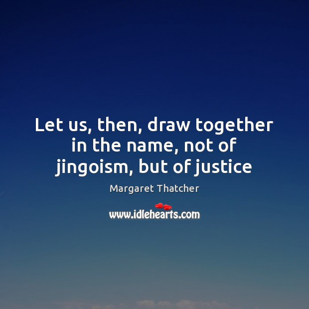 Let us, then, draw together in the name, not of jingoism, but of justice Image