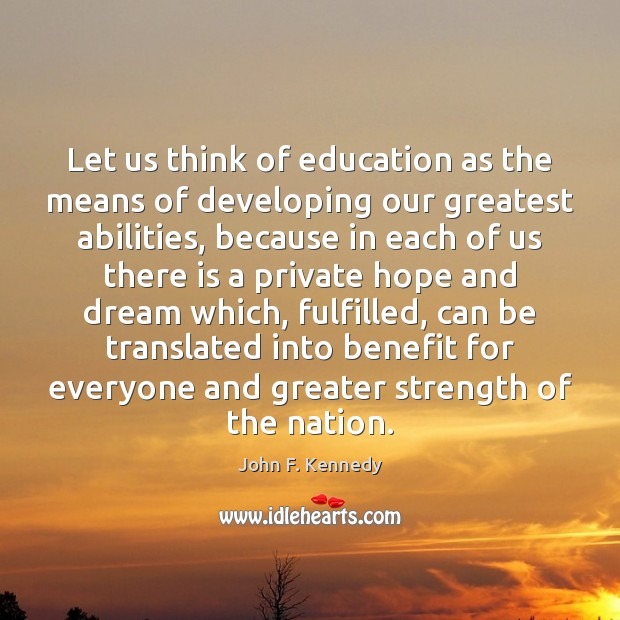Let us think of education as the means of developing our greatest John F. Kennedy Picture Quote