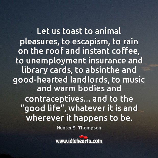 Let us toast to animal pleasures, to escapism, to rain on the Hunter S. Thompson Picture Quote