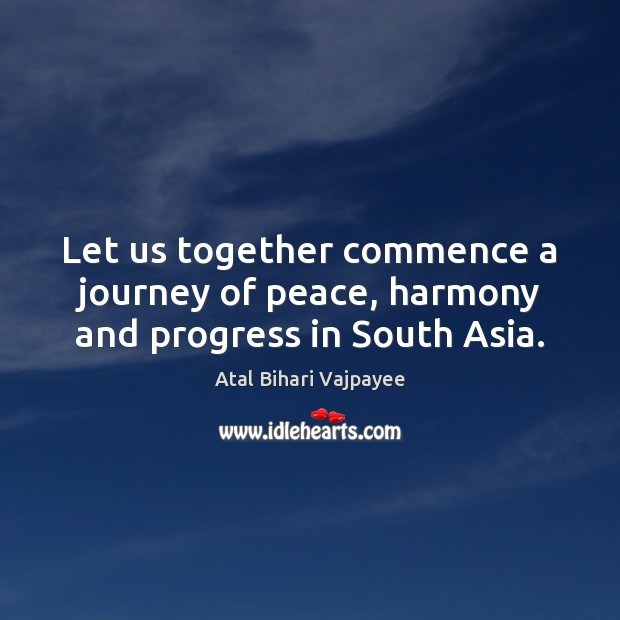 Image, Let us together commence a journey of peace, harmony and progress in South Asia.