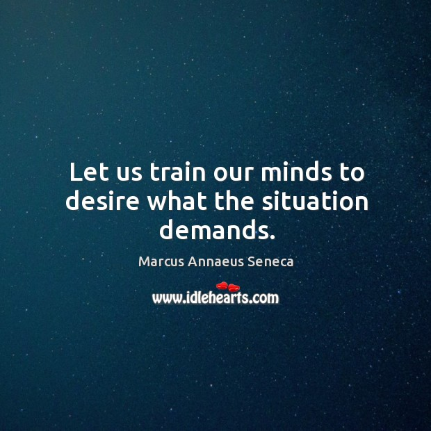 Let us train our minds to desire what the situation demands. Image