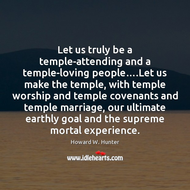 Let us truly be a temple-attending and a temple-loving people….Let us Howard W. Hunter Picture Quote