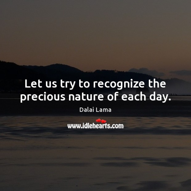 Let us try to recognize the precious nature of each day. Image