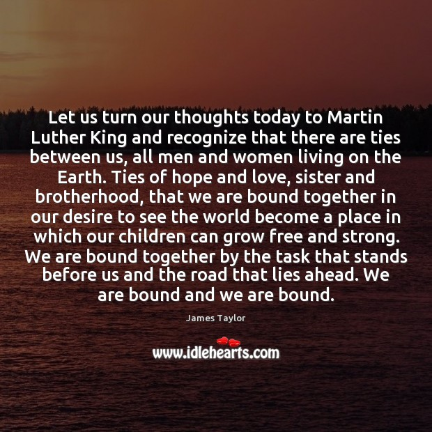Let us turn our thoughts today to Martin Luther King and recognize James Taylor Picture Quote