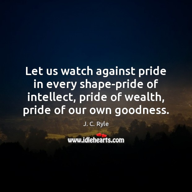 Let us watch against pride in every shape-pride of intellect, pride of Image