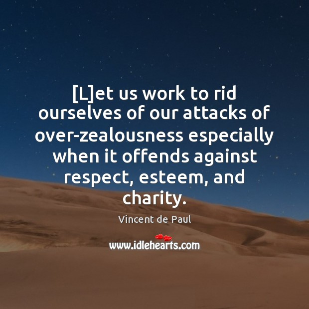 [L]et us work to rid ourselves of our attacks of over-zealousness Vincent de Paul Picture Quote