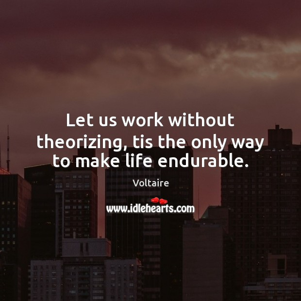 Image, Let us work without theorizing, tis the only way to make life endurable.
