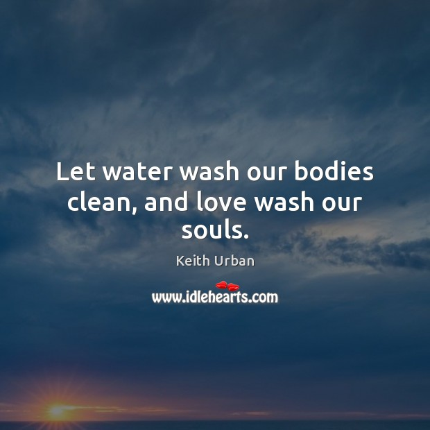 Let water wash our bodies clean, and love wash our souls. Keith Urban Picture Quote