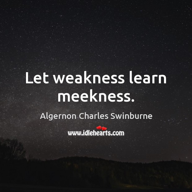 Let weakness learn meekness. Algernon Charles Swinburne Picture Quote