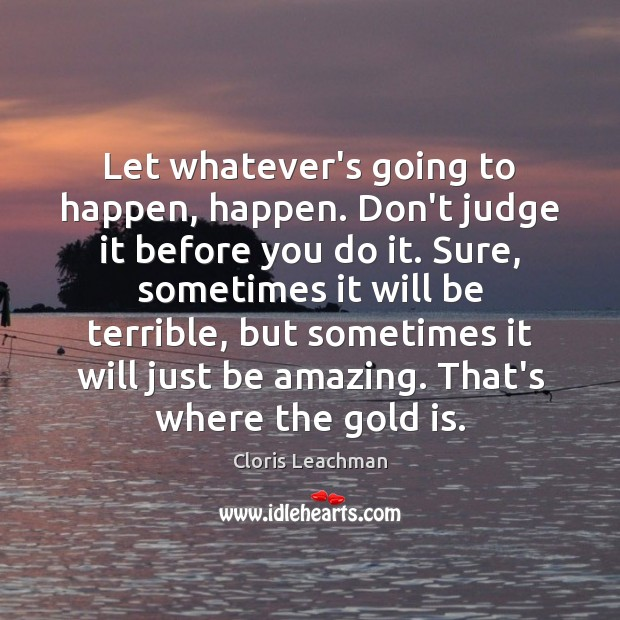 Let whatever's going to happen, happen. Don't judge it before you do Image