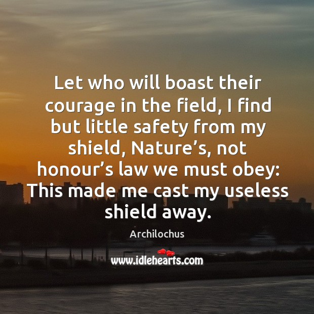 Image, Let who will boast their courage in the field, I find but little safety from my shield