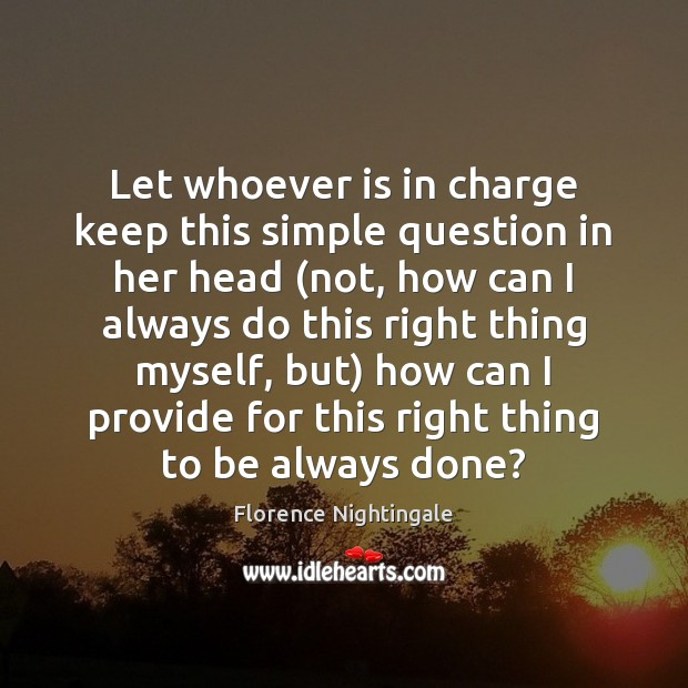 Let whoever is in charge keep this simple question in her head ( Florence Nightingale Picture Quote