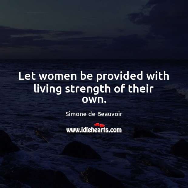 Let women be provided with living strength of their own. Simone de Beauvoir Picture Quote