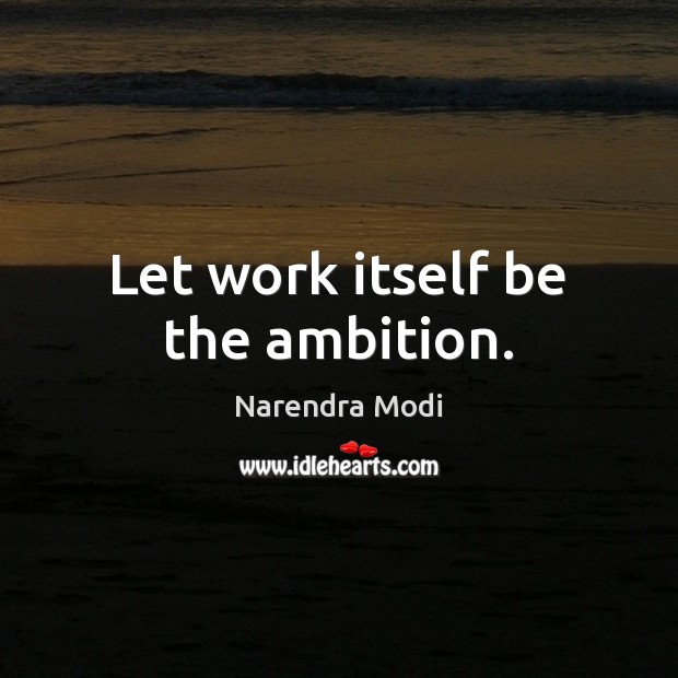 Let work itself be the ambition. Image