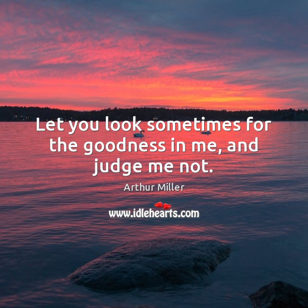 Image, Let you look sometimes for the goodness in me, and judge me not.