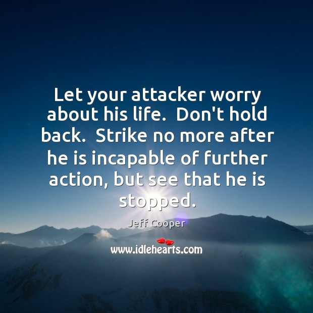 Let your attacker worry about his life.  Don't hold back.  Strike no Image