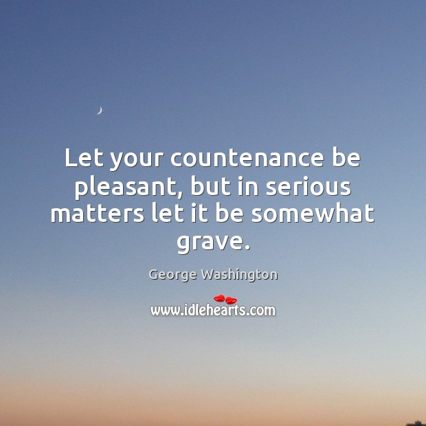 Let your countenance be pleasant, but in serious matters let it be somewhat grave. George Washington Picture Quote
