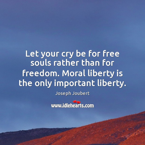 Let your cry be for free souls rather than for freedom. Moral Liberty Quotes Image