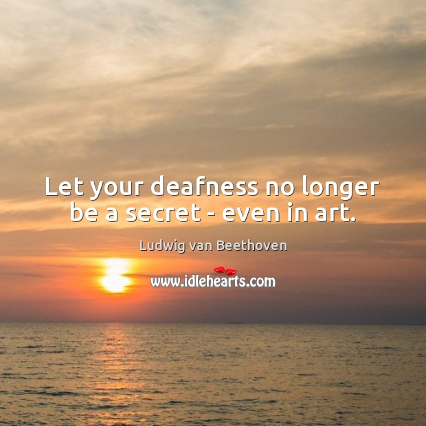 Let your deafness no longer be a secret – even in art. Ludwig van Beethoven Picture Quote