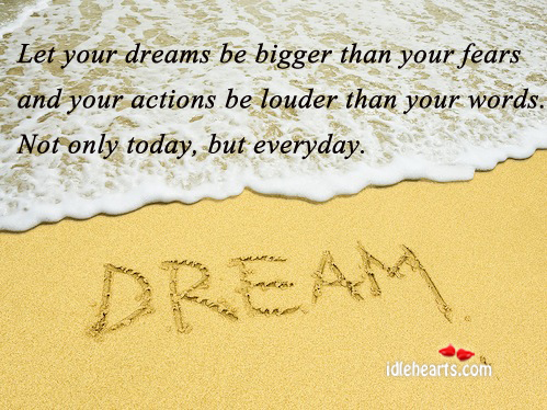 Let Your Dreams Be Bigger Than Your Fears And…