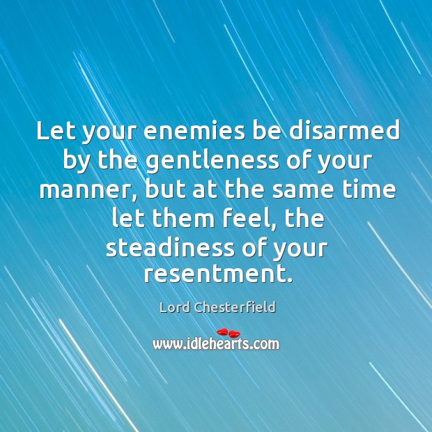 Let your enemies be disarmed by the gentleness of your manner Image