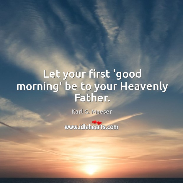 Let your first 'good morning' be to your Heavenly Father. Image