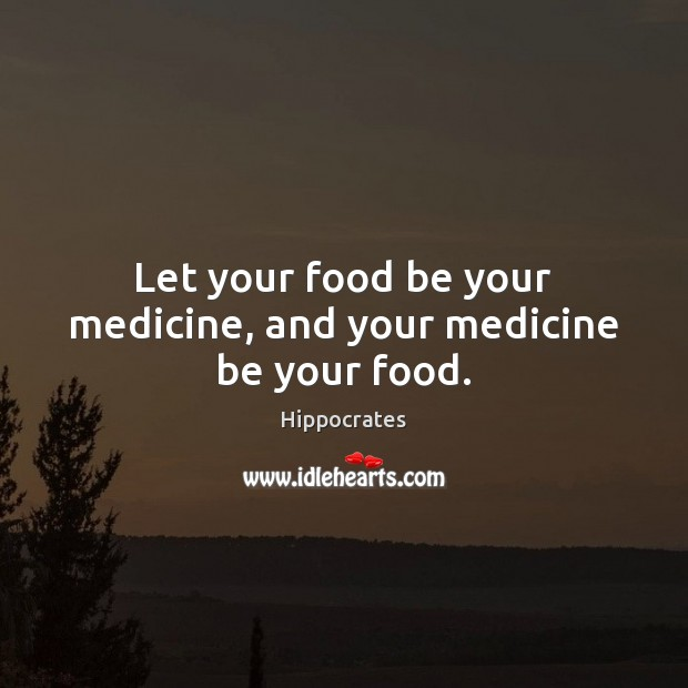 Let your food be your medicine, and your medicine be your food. Hippocrates Picture Quote