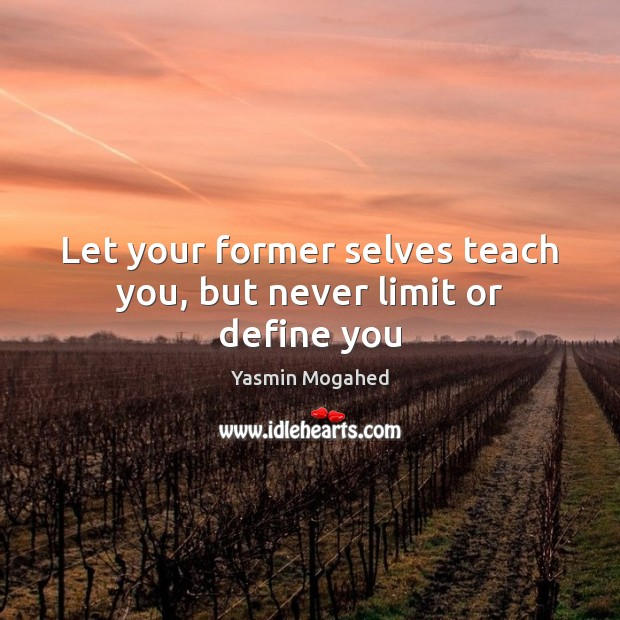 Let your former selves teach you, but never limit or define you Yasmin Mogahed Picture Quote