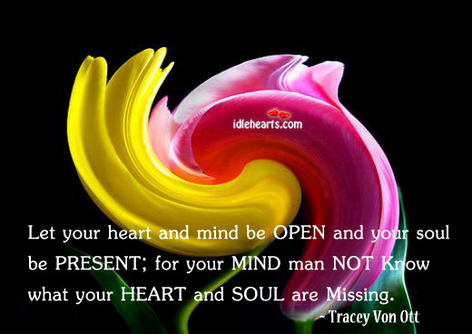 Let Your Heart And Mind Be Open And Your Soul Be Present.