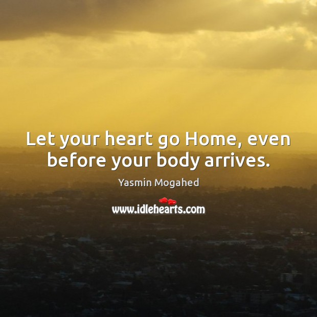 Let your heart go Home, even before your body arrives. Yasmin Mogahed Picture Quote
