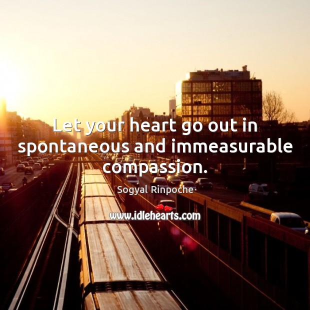 Let your heart go out in spontaneous and immeasurable compassion. Sogyal Rinpoche Picture Quote