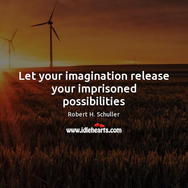 Let your imagination release your imprisoned possibilities Robert H. Schuller Picture Quote