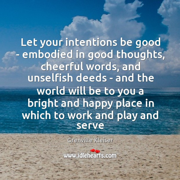 Let your intentions be good – embodied in good thoughts, cheerful words, Grenville Kleiser Picture Quote