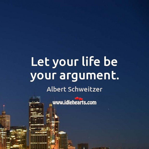 Let your life be your argument. Albert Schweitzer Picture Quote