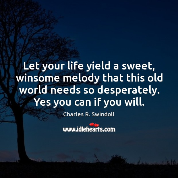 Let your life yield a sweet, winsome melody that this old world Charles R. Swindoll Picture Quote