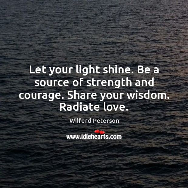 Let your light shine. Be a source of strength and courage. Share Wilferd Peterson Picture Quote