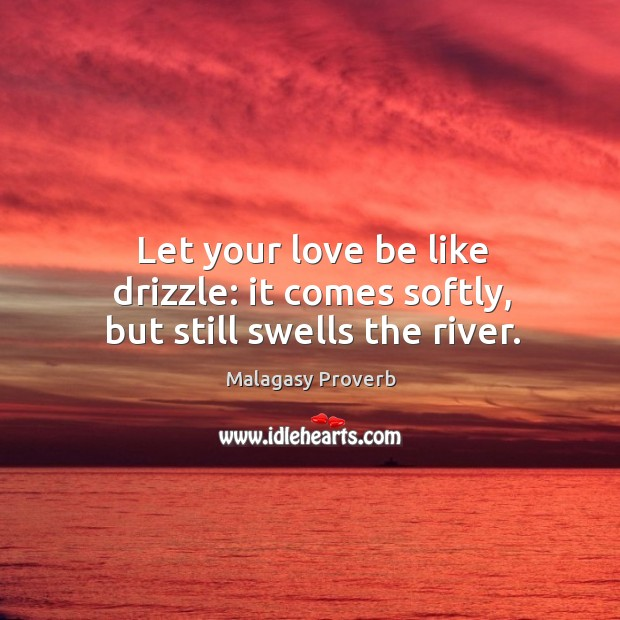 Let your love be like drizzle: it comes softly, but still swells the river. Malagasy Proverbs Image