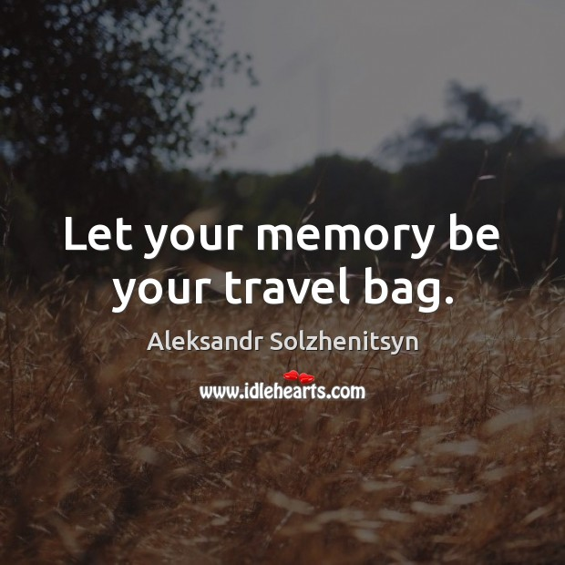Let your memory be your travel bag. Aleksandr Solzhenitsyn Picture Quote