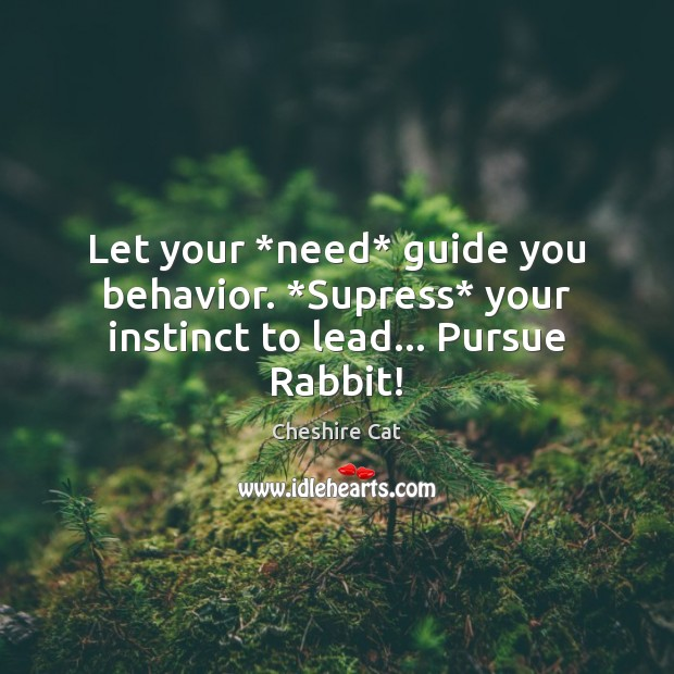Let your *need* guide you behavior. *Supress* your instinct to lead… Pursue Rabbit! Image