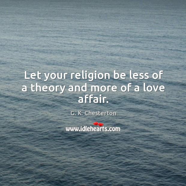 Let your religion be less of a theory and more of a love affair. G. K. Chesterton Picture Quote