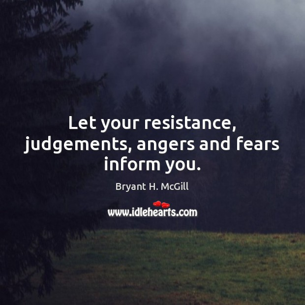 Image, Let your resistance, judgements, angers and fears inform you.
