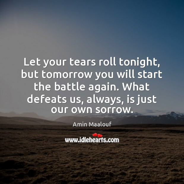 Let your tears roll tonight, but tomorrow you will start the battle Amin Maalouf Picture Quote