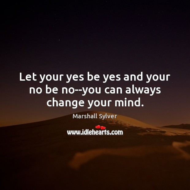 Let your yes be yes and your no be no–you can always change your mind. Marshall Sylver Picture Quote