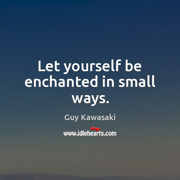 Let yourself be enchanted in small ways. Guy Kawasaki Picture Quote