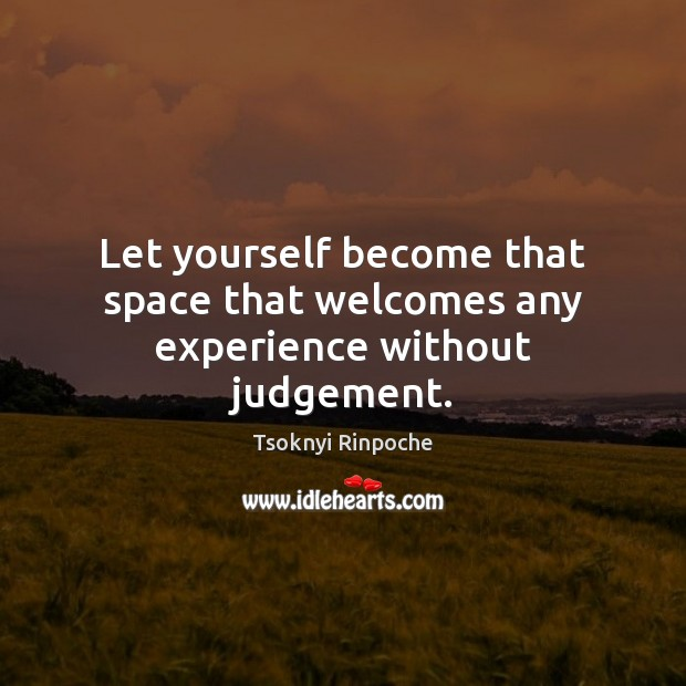 Let yourself become that space that welcomes any experience without judgement. Tsoknyi Rinpoche Picture Quote