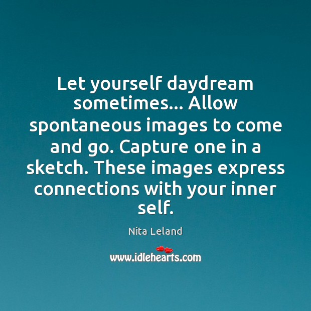 Let yourself daydream sometimes… Allow spontaneous images to come and go. Capture Image