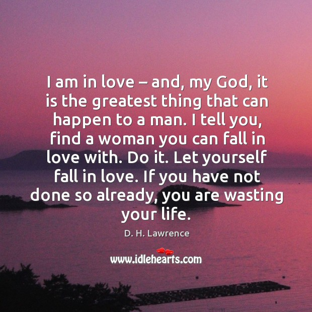 Let yourself fall in love. If you have not done so already, you are wasting your life. Image