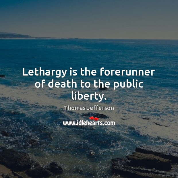 Image, Lethargy is the forerunner of death to the public liberty.